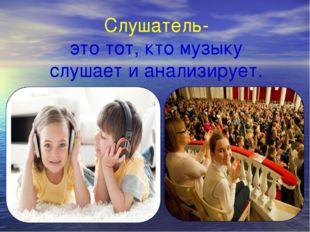 Слушатель- это тот, кто музыку слушает и анализирует.