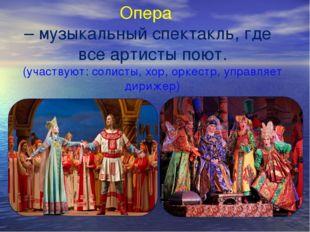 Опера – музыкальный спектакль, где все артисты поют. (участвуют: солисты, хо