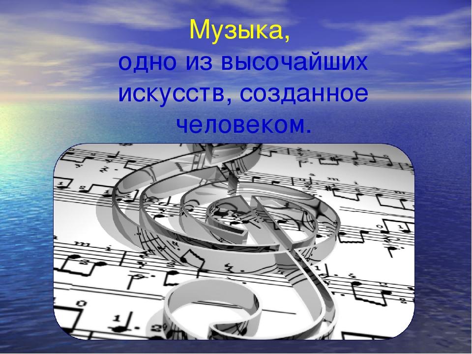 Музыка, одно из высочайших искусств, созданное человеком.