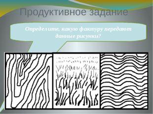 Продуктивное задание Определите, какую фактуру передают данные рисунки?