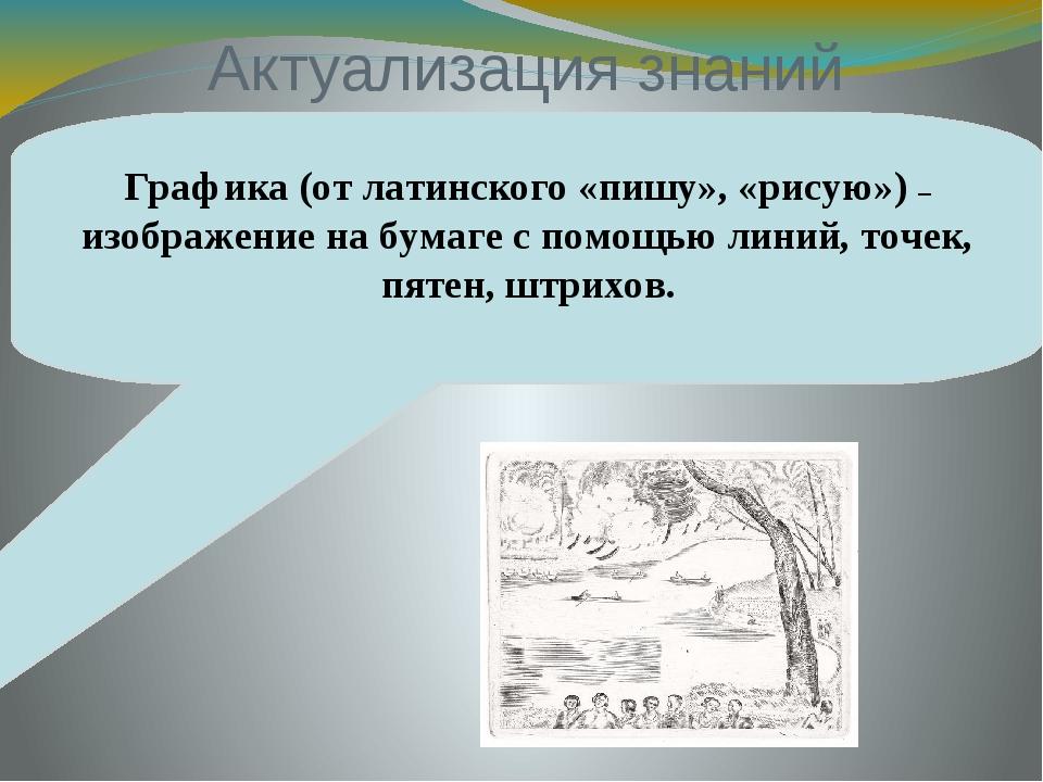 Актуализация знаний Графика (от латинского «пишу», «рисую») – изображение на...