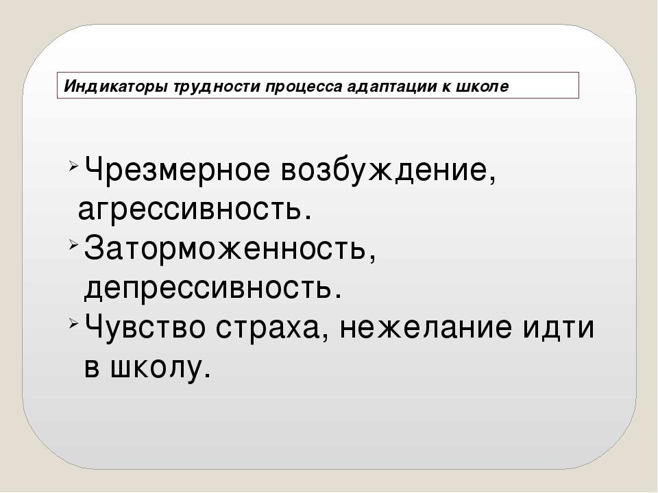 Индикаторы трудности процесса адаптации к школе Чрезмерное возбуждение, агрес...