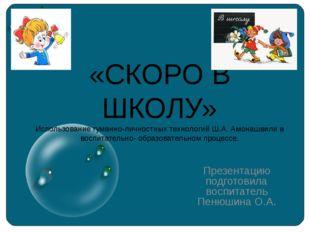 «СКОРО В ШКОЛУ» Использование гуманно-личностных технологий Ш.А. Амонашвили в