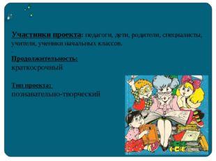 Участники проекта: педагоги, дети, родители, специалисты, учителя, ученики н