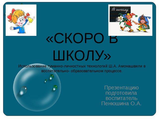 «СКОРО В ШКОЛУ» Использование гуманно-личностных технологий Ш.А. Амонашвили в...