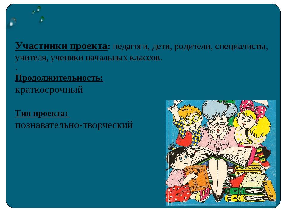 Участники проекта: педагоги, дети, родители, специалисты, учителя, ученики н...