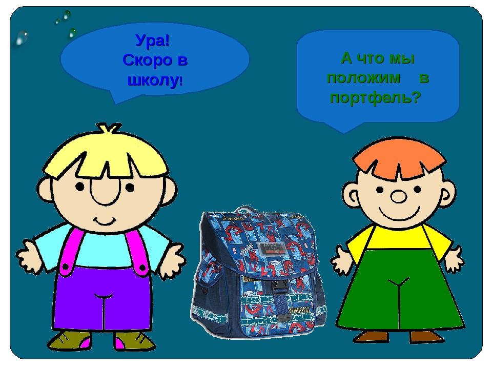 Ура! Скоро в школу! А что мы положим в портфель?