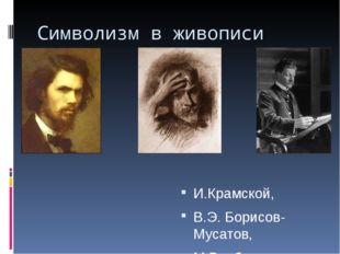 Символизм в живописи И.Крамской, В.Э. Борисов-Мусатов, М.Врубель.