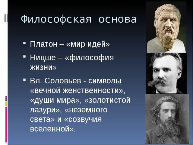 Философская основа Платон – «мир идей» Ницше – «философия жизни» Вл. Соловьев...