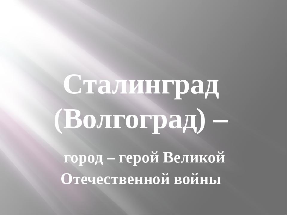 Сталинград (Волгоград) – город – герой Великой Отечественной войны