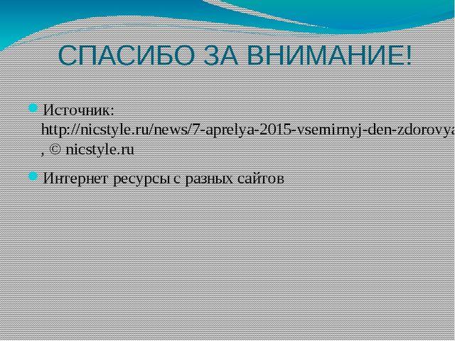 СПАСИБО ЗА ВНИМАНИЕ! Источник:http://nicstyle.ru/news/7-aprelya-2015-vsemir...