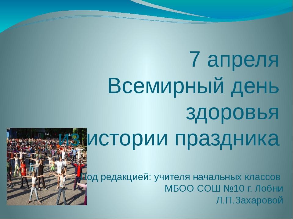 7 апреля Всемирный день здоровья из истории праздника Под редакцией: учителя...