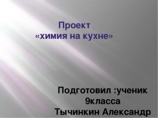 Проект «химия на кухне» Подготовил :ученик 9класса Тычинкин Александр Руковод