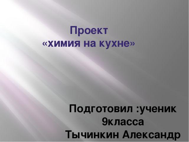 Проект «химия на кухне» Подготовил :ученик 9класса Тычинкин Александр Руковод...