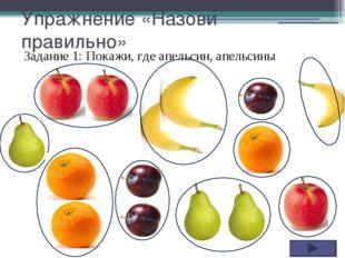 Упражнение «Назови правильно» Задание 1: Покажи, где апельсин, апельсины