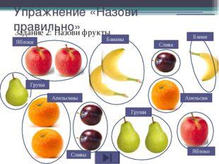 Упражнение «Назови правильно» Задание 2: Назови фрукты Банан Слива Апельсин Я