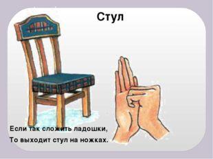 Стул Если так сложить ладошки, То выходит стул на ножках.