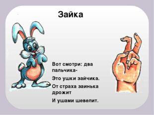 Зайка Вот смотри: два пальчика- Это ушки зайчика. От страха заинька дрожит И