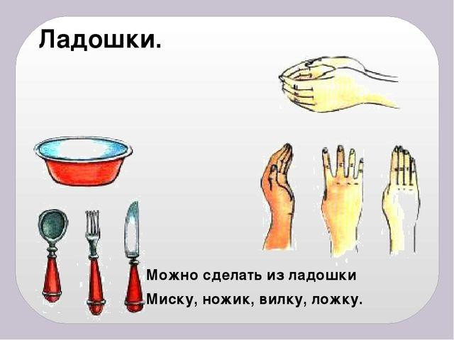 Ладошки. Можно сделать из ладошки Миску, ножик, вилку, ложку.