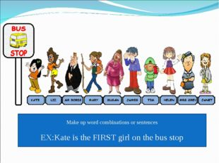 Make up word combinations or sentences EX:Kate is the FIRST girl on the bus s