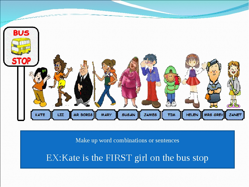 Make up word combinations or sentences EX:Kate is the FIRST girl on the bus s...
