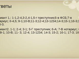 Ответы Вариант 1.: 1-1,2-4,3-2,4-1,5-г преступник;6-в ФСБ;7-в нотариус; 8-4,5