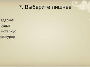 7. Выберите лишнее А. адвокат Б. судья В. Нотариус Г. прокурор