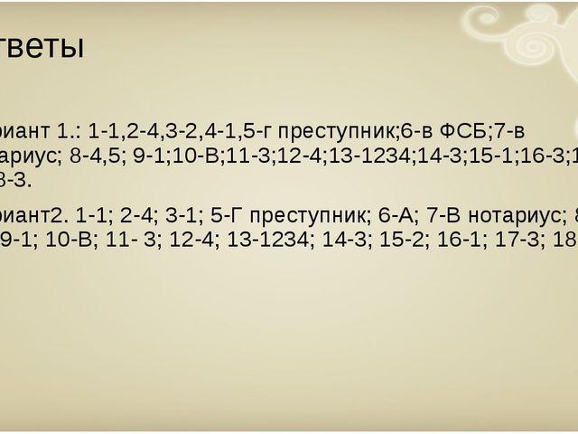 Ответы Вариант 1.: 1-1,2-4,3-2,4-1,5-г преступник;6-в ФСБ;7-в нотариус; 8-4,5...