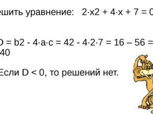 Решить уравнение: 2∙x2 + 4∙x + 7 = 0 D = b2 - 4∙a∙с = 42 - 4∙2∙7 = 16 – 56 =
