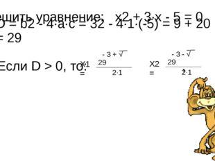 Решить уравнение: x2 + 3∙x - 5 = 0 D = b2 - 4∙a∙с = 32 - 4∙1∙(-5) = 9 + 20 =