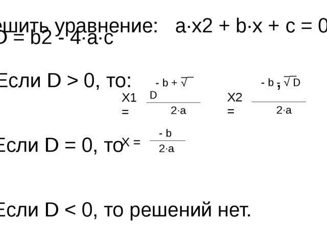 Решить уравнение: a∙x2 + b∙x + с = 0 D = b2 - 4∙a∙с 2) Если D > 0, то: , Если...