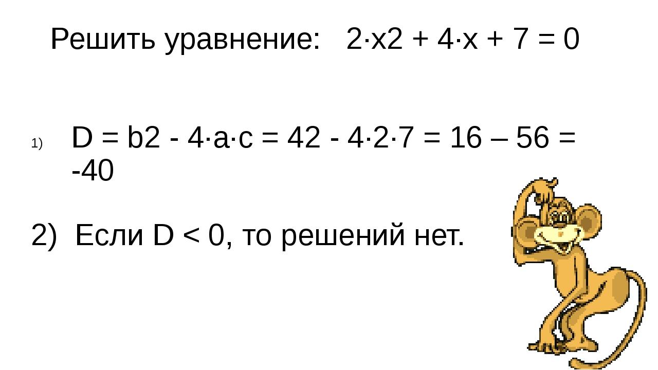 Решить уравнение: 2∙x2 + 4∙x + 7 = 0 D = b2 - 4∙a∙с = 42 - 4∙2∙7 = 16 – 56 =...