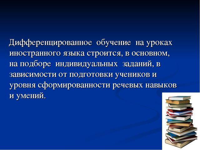 Дифференцированное обучение на уроках иностранного языка строится, в основно...