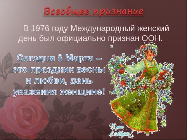 В 1976 году Международный женский день был официально признан ООН.