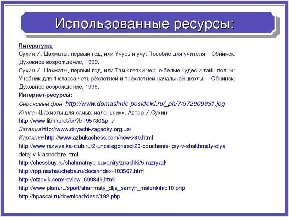 Использованные ресурсы: Литература: Сухин И. Шахматы, первый год, или Учусь и...