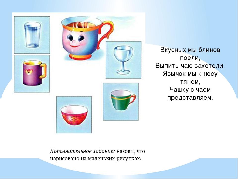 Вкусных мы блинов поели, Выпить чаю захотели. Язычок мы к носу тянем, Чашку с...
