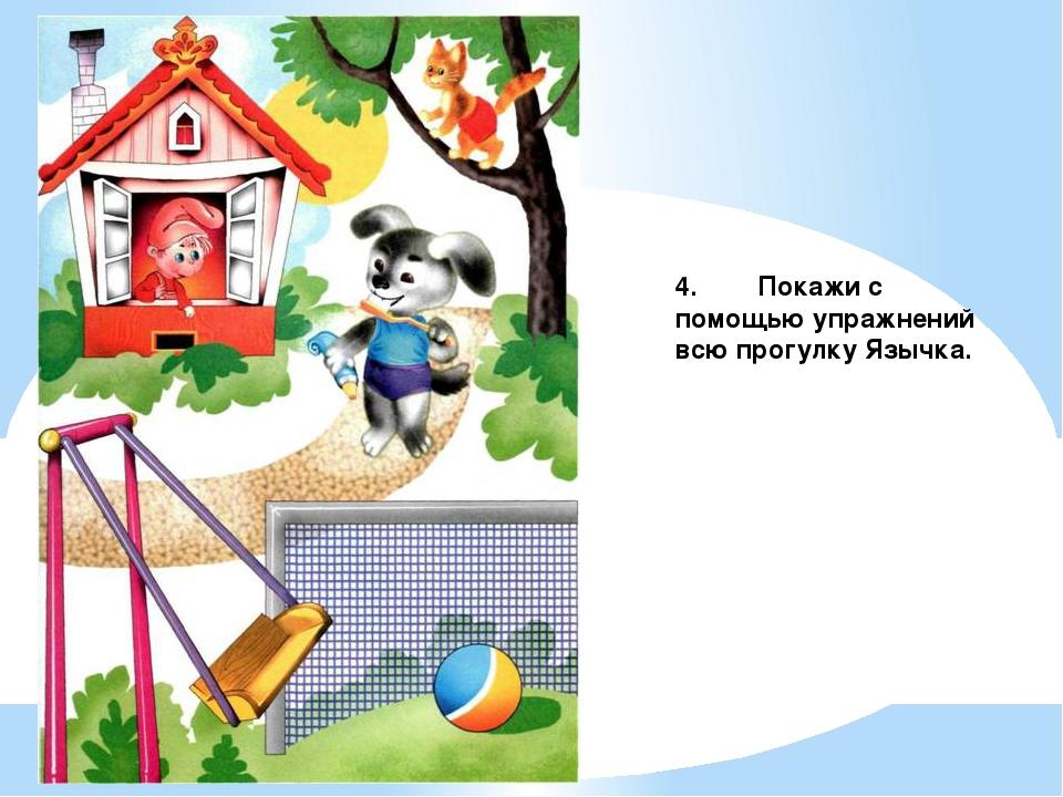 4. Покажи с помощью упражнений всю прогулку Язычка.