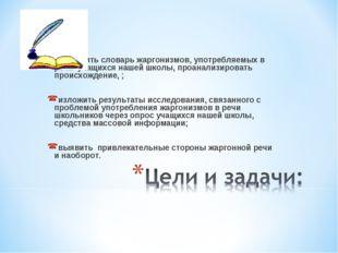 составить словарь жаргонизмов, употребляемых в речи учащихся нашей школы, пр