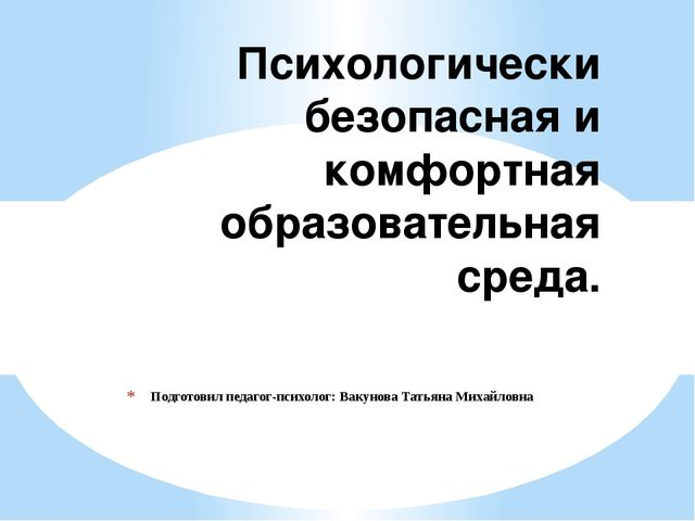 Подготовил педагог-психолог: Вакунова Татьяна Михайловна Психологически безоп...