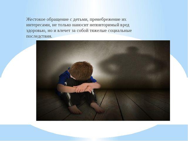 Жестокое обращение с детьми, пренебрежение их интересами, не только наносит...