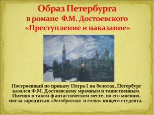 Построенный по приказу Петра I на болотах, Петербург казался Ф.М. Достоевско