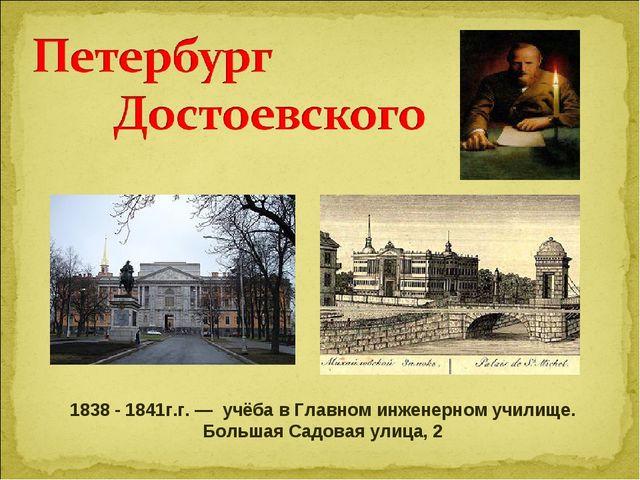 1838 - 1841г.г. — учёба в Главном инженерном училище. Большая Садовая улица, 2