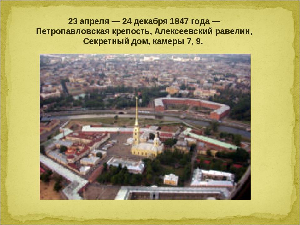 23 апреля — 24 декабря 1847 года — Петропавловская крепость, Алексеевский рав...