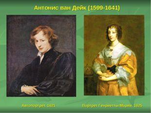 Антонис ван Дейк (1599-1641) Автопортрет. 1621 Портрет Генриетты Марии. 1625