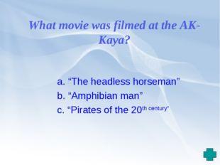 "What movie was filmed at the AK-Kaya? a. ""The headless horseman"" b. ""Amphibia"