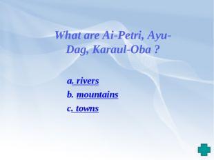 a. rivers b. mountains c. towns What are Ai-Petri, Ayu-Dag, Karaul-Oba ?