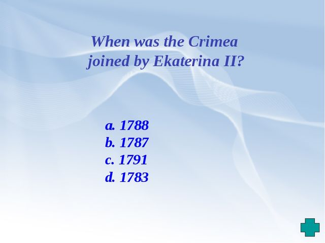 When was the Crimea joined by Ekaterina II? a. 1788 b. 1787 c. 1791 d. 1783