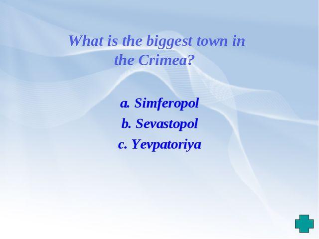 What is the biggest town in the Crimea? a. Simferopol b. Sevastopol c. Yevpat...