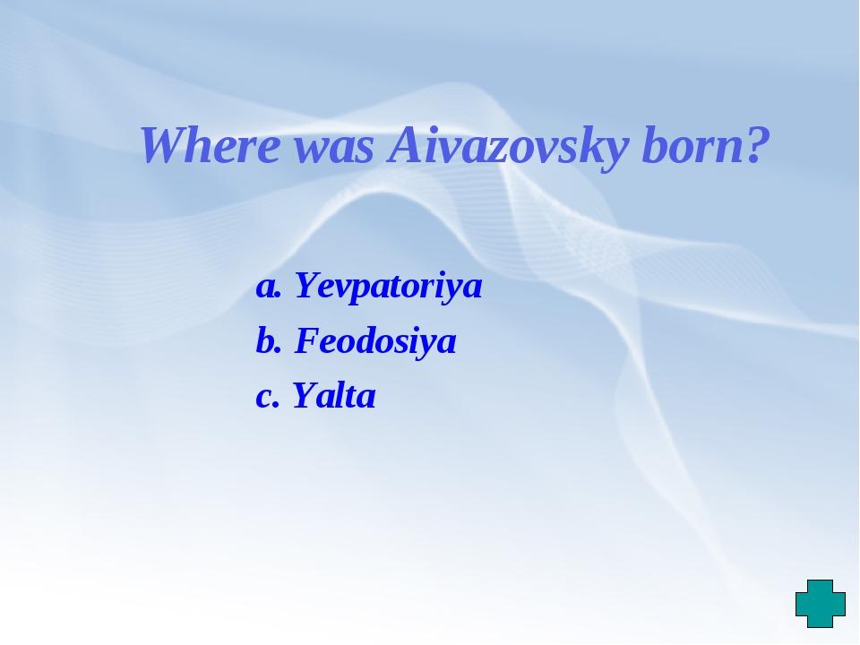 Where was Aivazovsky born? a. Yevpatoriya b. Feodosiya c. Yalta