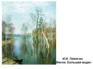 И.И. Левитан. «Весна. Большая вода» Отрадное приятие природы и взволнованност